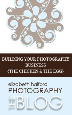 Building Your Photography Business {The Chicken and the Egg} by Elizabeth Halford