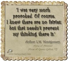 'I was very much provoked. Of course, I knew there are no fairies; but that needn't prevent my thinking there is.'  Author: L.M. Montgomery,  Anne of Green Gablea (Anne of Green Gables, #2)'