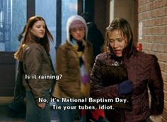 """[""""Is it raining?""""  """"No. It's National Baptism Day. Tie your tubes, idiot.""""]   ... Gilmore Girls - Paris had some of the best lines"""