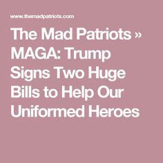 The Mad Patriots   » MAGA: Trump Signs Two Huge Bills to Help Our Uniformed Heroes