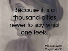 """""""Because it is a thousand pities never to say what one feels"""" -Virginia Woolf Poetry Quotes, Book Quotes, Me Quotes, Lyric Quotes, Literary Quotes, Historical Quotes, Virginia Woolf Quotes, Famous Movie Quotes, Einstein Quotes"""