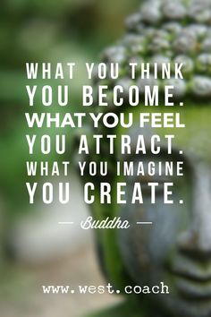 What you think you become.  What you feel you attract.  What you imagine you create. -Buddha , Eileen West Life Coach, Life Coach, inspiration, inspirational quotes, motivation, motivational quotes, quotes, daily quotes, self improvement, personal growth, creativity, creativity cheerleader, buddha quotes