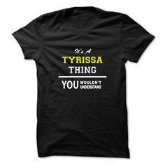 Its a TYRISSA thing, you wouldn't understand !! https://www.sunfrog.com/Names/Its-a-TYRISSA-thing-you-wouldnt-understand-.html?46568