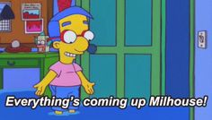 And you'll finally get the things you deserve. | 32 Signs You're The Milhouse