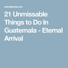 21 Unmissable Things to Do In Guatemala - Eternal Arrival