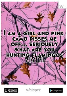 I am a girl and pink camo pisses me off... seriously what are you hunting flamingos ?!?!?!