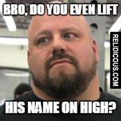 Bro, do you even lift? (Via Relidicous.com)