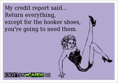 My credit report said...  Return everything,  except for the hooker shoes,  you're going to need them.