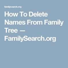 How To Delete Names From Family Tree — FamilySearch.org