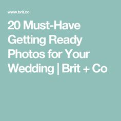 20 Must-Have Getting Ready Photos for Your Wedding | Brit + Co