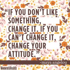 """If you don't like something, change it. If you can't change it, change your attitude.""~Maya Angelou"