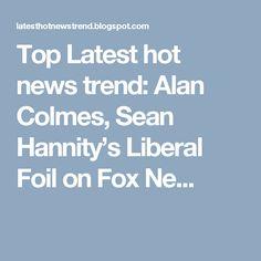 Top Latest hot news trend: Alan Colmes, Sean Hannity's Liberal Foil on Fox Ne...