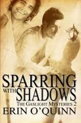Number two in Erin's Gaslight Mysteries series, Sparring with Shadows does not let you down from the first in the series, Heart to Hart, and involves the same characters, but that is NOT a negative thing. The tension and sexual play between Simon and Michael is as powerful, and the teasing and turmoil is just as prominent, and the story just as exciting. http://www.ggr-review.com/sparring-with-shadows-the-gaslight-mysteries-2/