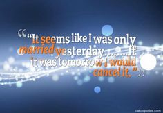 """It seems like I was only married yesterday……..If it was tomorrow I would cancel it."",funny marriage quotes"