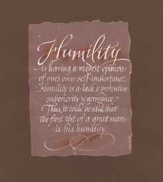 Humility Humility is having a modest opinion of one's own self importance. Humility is a lack of pretention, superiority and arrogance. Thus it could be said that the first test of a great man is his