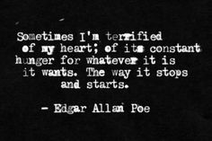 Sometimes I'm terrified of my heart; of its constant hunger for whatever it is it wants. The way it stops and starts// Edgar Allan Poe Edgar Allen Poe Quotes, Edgar Allan Poe, The Words, Quotes To Live By, Me Quotes, Dark Quotes, Edgy Quotes, Poetry Quotes, Writing Prompts