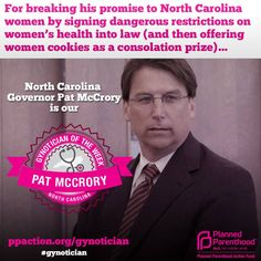 "It's a hands-down win for North Carolina Governor Pat McCrory as Gynotician of the Week. After signing the sweeping anti-women's health ""Motorcycle Vagina"" bill into law, Governor McCrory showed he was sorry for taking away women's rights...by offering them a plate of cookies. You just can't make this stuff up.  Click the image and sign the petition to fight back against these Gynoticians."