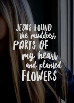 Jesus found the muddiest parts of my heart and planted flowers. Jesus found the muddiest parts of my heart and planted flowers. Bible Verses About Forgiveness, Bible Verses Quotes, Faith Quotes, Scriptures, Gospel Quotes, Godly Quotes, Jesus Christ Quotes, Jesus Love Quotes, Jesus Sayings