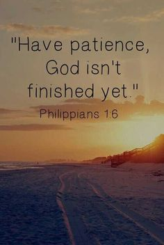 Have patience. God is not finished yet.