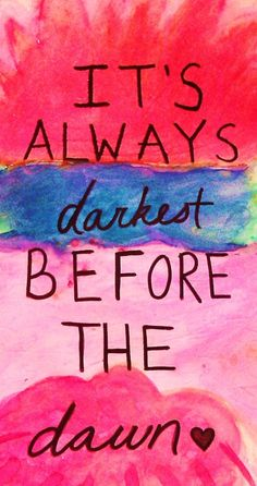 It's always darkest before the dawn.