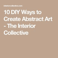 10 DIY Ways to Create Abstract Art - The Interior Collective