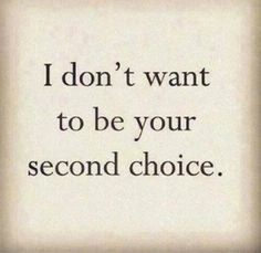 I don't want to be your second choice
