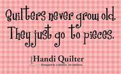 Quilters never grow old. They just go to pieces. #handiquilter