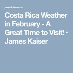 Costa Rica Weather in February - A Great Time to Visit! • James Kaiser