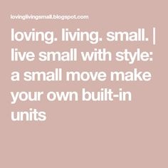 a small move make your own built-in units Moving Day, Make Your Own, How To Make, Small Living, Tiny House, House Ideas, The Unit, Live, Building