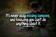 It's never easy missing someone and knowing you can't do anything about it .