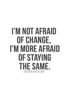I'm not afraid of change.....