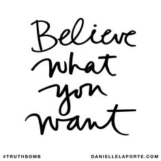 Believe what you want. Subscribe: DanielleLaPorte.com #Truthbomb #Words #Quotes
