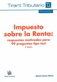 Impuesto sobre la renta : respuestas motivadas para 99 preguntas tipo test / Ignacio Comas Martín. - Valencia : Tirant lo Blanch, 2013.. - 2ª ed. rev.