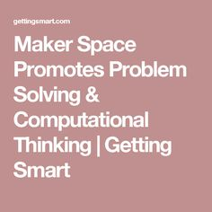 Maker Space Promotes Problem Solving & Computational Thinking | Getting Smart