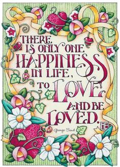 There's only one happiness in life, To love and be loved. <3 ~Mary Engelbreit…