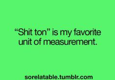 "Our family has actually used ""Metric Shit Ton"" as a unit of measurement!"