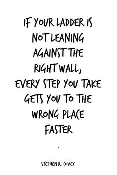 If your ladder is not leaning against the right wall, every step you take gets you to the wrong place faster. - Stephen Covey