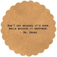 Don't Cry because it's over. Smile because it happened. - Dr.Seuss