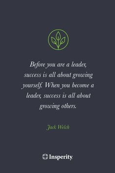 """""""Before you are a leader, success is all about growing yourself. When you become a leader, success is all about growing others."""" - Jack Welch."""