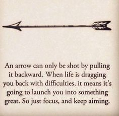 """""""An arrow can only be shot by pulling it backward. When life is dragging you back with difficulties, it means its going to launch you into something great. So just focus, and keep aiming."""""""