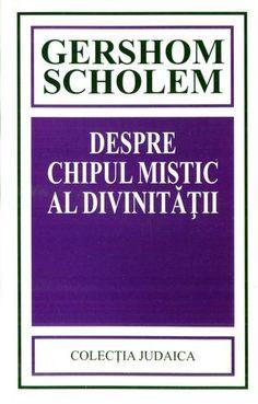 Gershom Scholem - Despre chipul mistic al divinităţii