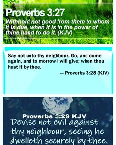 Proverbs 3:27-29 King James Version (KJV)  27 Withhold not good from them to whom it is due when it is in the power of thine hand to do it.  28 Say not unto thy neighbour Go and come again and to morrow I will give; when thou hast it by thee.  29 Devise not evil against thy neighbour seeing he dwelleth securely by thee.  HELP THY NEIGHBOUR / PAY YOUR DEBTS Brief Summary / Life Application  As opportunity arises we must help anyone and everyone that is within our power to help. It seems those…