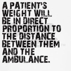 Pt weight proportional to distance. Always happens to be the patient weighing almost as much as a hippo, is the furthest trip down the steps, down the front yard steps, and up a bit of an incline to be at the ambulnace.