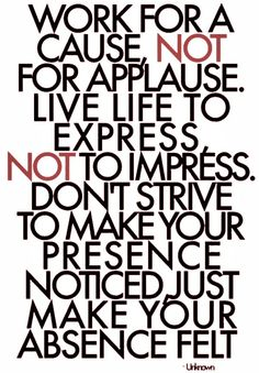 "LOVE this quote! ""Work for a cause, not for applause. Live life to express, not to impress. Don't strive to make your presence noticed, just make your absence felt"""