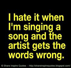 I hate it when I am singing a song and the artist gets the words wrong.  #Funny…