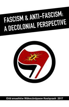 By Ena͞emaehkiw Wākecānāpaew Kesīqnaeh Originally published February 11, 2017 at www.onkwehonwerising.wordpress.com/2017/02/11/fascism-anti-fascism-a-decolonial-perspective/ Downloadable 'zin…