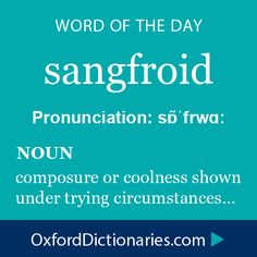 sangfroid (noun): composure or coolness shown under trying circumstances. Word of the Day for 7 December 2014 #WOTD #WordoftheDay #sangfroid