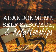 Abandonment Self Sabotage & Relationships >> Article by Kathryn Manley, MS, LPC, CST