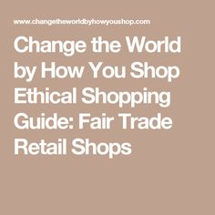 List of U.S. Retail Locations for Fair Trade and Ethically Sourced Products that are making a difference around the world.  Find one in your state!. From Change the World by How You Shop, an Ethical Shopping Guide.