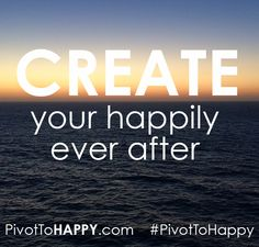 Create your happily ever after! What that looks like is different for everyone - make sure you are creating yours and not someone else's version of it. #PivotToHappy #happy #happiness